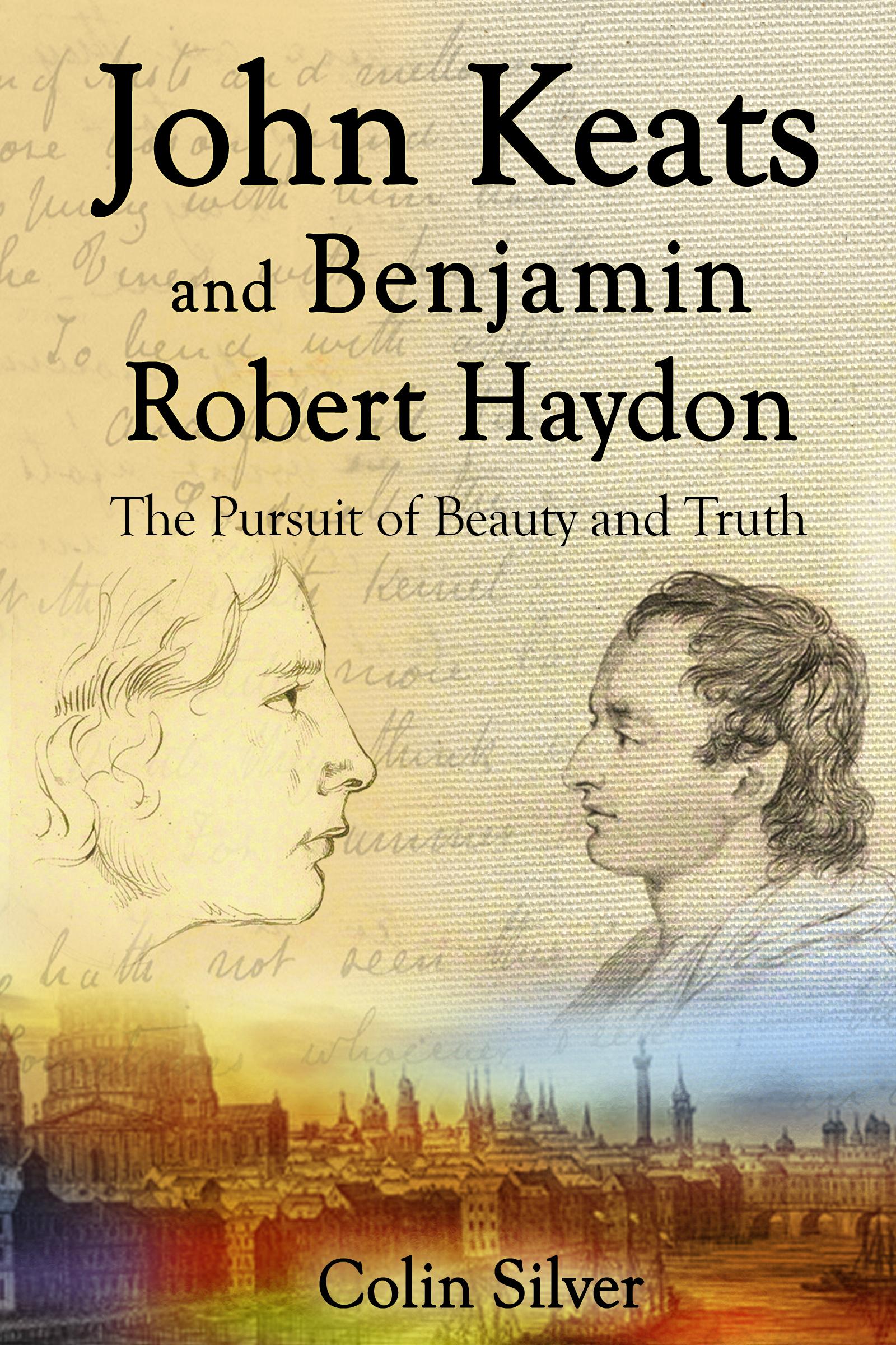 John Keats and Benjamin Robert Haydon. The Pursuit of Beauty and Truth.